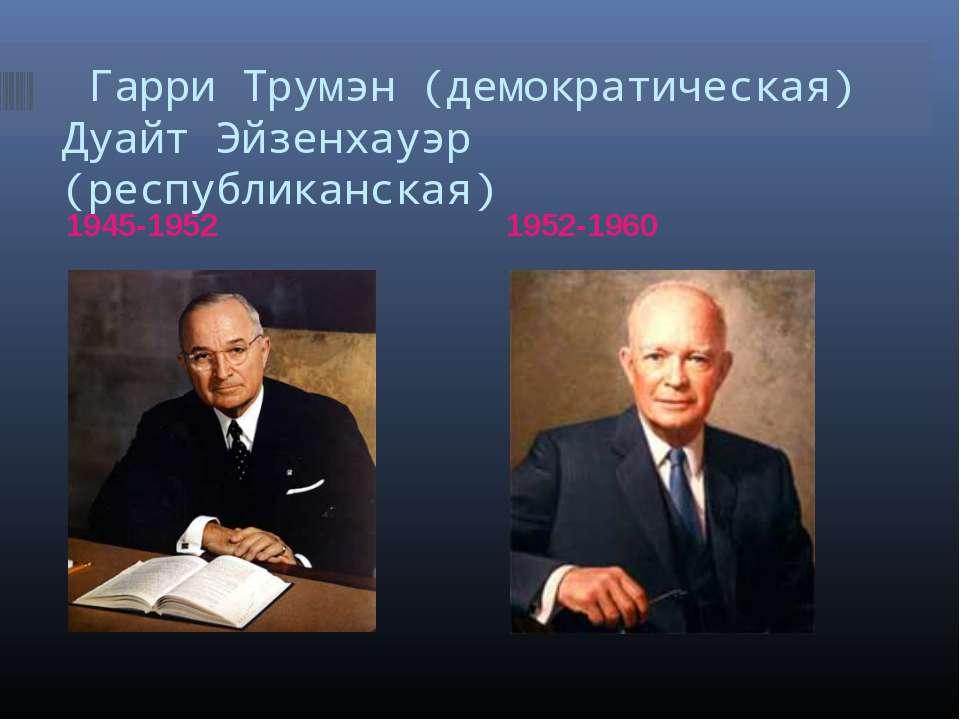 Гарри Трумэн (демократическая) Дуайт Эйзенхауэр (республиканская) 1945-1952 1...