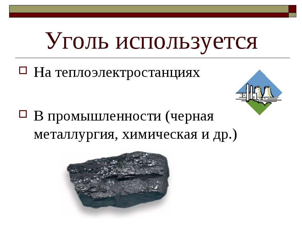 Уголь используется На теплоэлектростанциях В промышленности (черная металлург...
