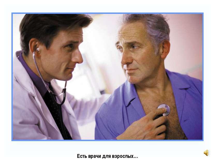Есть врачи для взрослых…