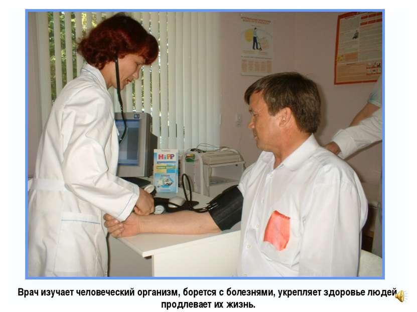 Врач изучает человеческий организм, борется с болезнями, укрепляет здоровье л...