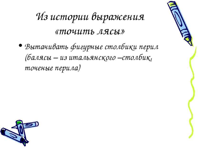 Из истории выражения «точить лясы» Вытачивать фигурные столбики перил (балясы...