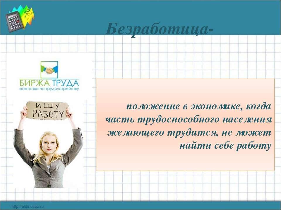 Безработица- положение в экономике, когда часть трудоспособного населения жел...