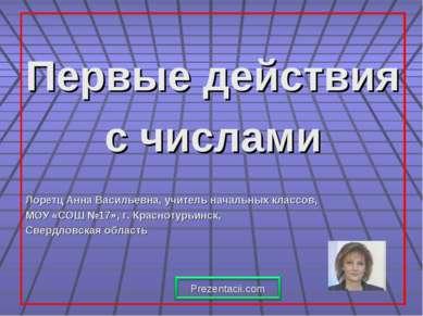 Первые действия с числами Лоретц Анна Васильевна, учитель начальных классов, ...
