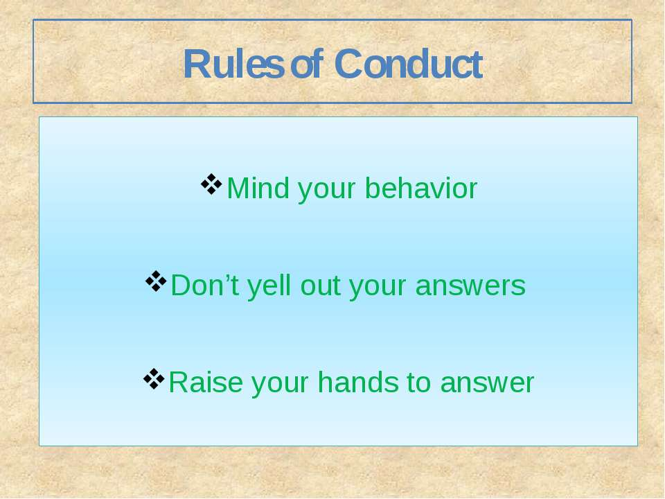 Rules of Conduct Mind your behavior Don't yell out your answers Raise your ha...
