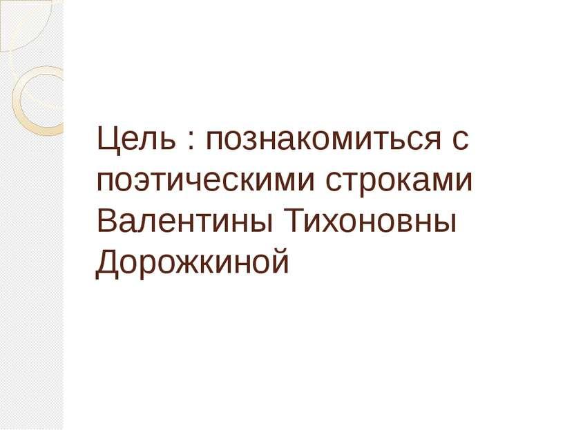 Цель : познакомиться с поэтическими строками Валентины Тихоновны Дорожкиной