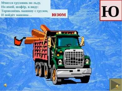 Ю Мчится грузовик по льду, Но имей, шофёр, в виду: Тормознёшь машину с грузом...