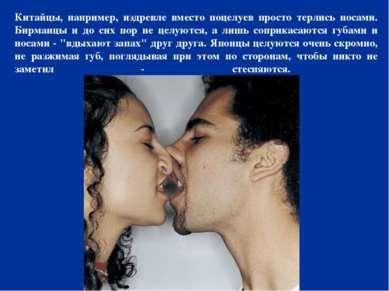 Китайцы, например, издревле вместо поцелуев просто терлись носами. Бирманцы и...