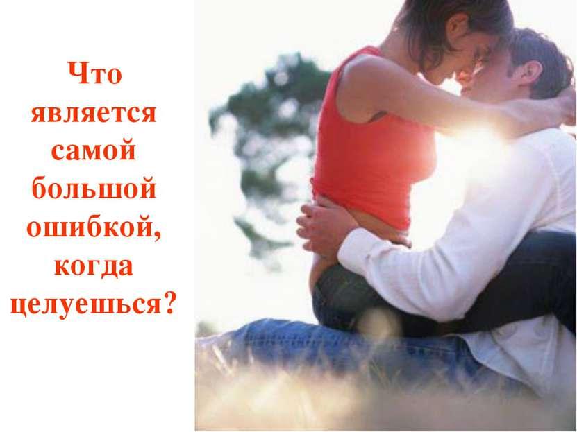 Что является самой большой ошибкой, когда целуешься?