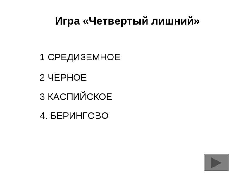 Игра «Четвертый лишний» 1 СРЕДИЗЕМНОЕ 2 ЧЕРНОЕ 3 КАСПИЙСКОЕ 4. БЕРИНГОВО