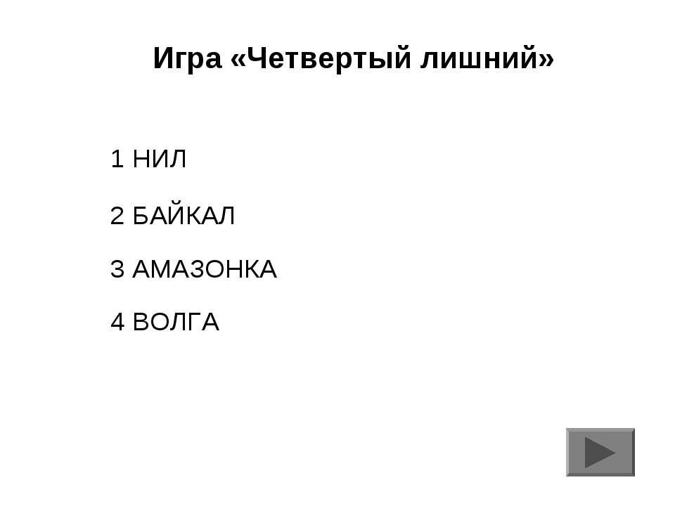 Игра «Четвертый лишний» 1 НИЛ 2 БАЙКАЛ 3 АМАЗОНКА 4 ВОЛГА