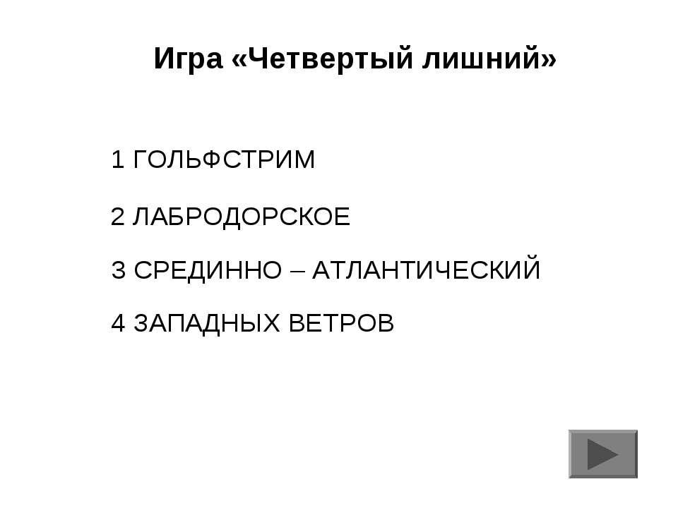 Игра «Четвертый лишний» 1 ГОЛЬФСТРИМ 2 ЛАБРОДОРСКОЕ 3 СРЕДИННО – АТЛАНТИЧЕСКИ...
