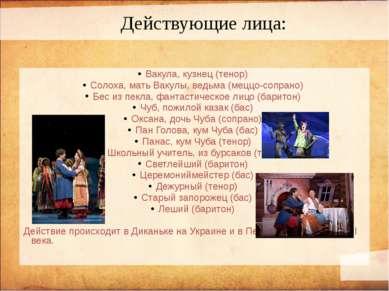 Вакула, кузнец (тенор) Солоха, мать Вакулы, ведьма (меццо-сопрано) Бес из пек...