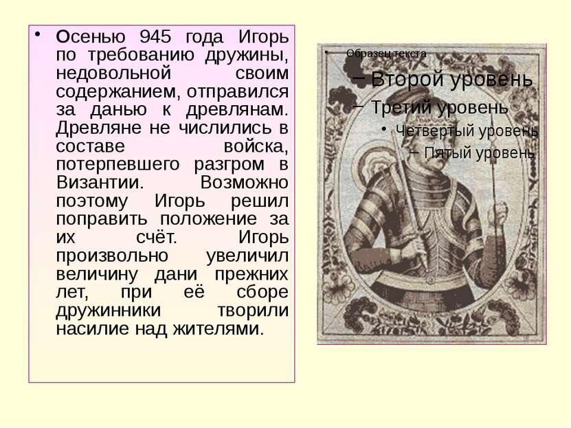 Осенью 945 года Игорь по требованию дружины, недовольной своим содержанием, о...