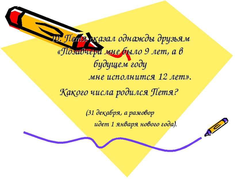 10. Петя сказал однажды друзьям «Позавчера мне было 9 лет, а в будущем году м...