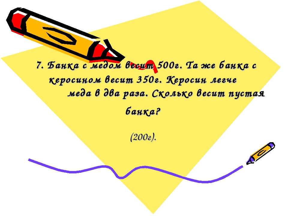 7. Банка с медом весит 500г. Та же банка с керосином весит 350г. Керосин легч...