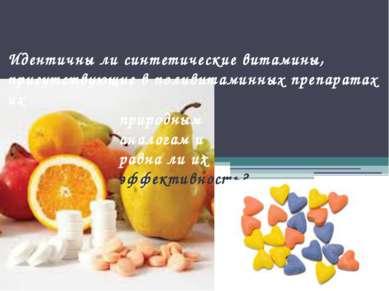 Идентичны ли синтетические витамины, присутствующие в поливитаминных препарат...