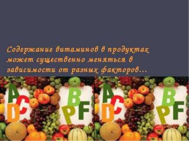 Содержание витаминов в продуктах может существенно меняться в зависимости от ...