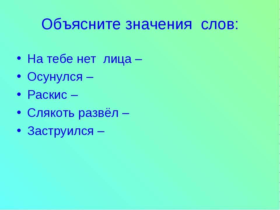 Объясните значения слов: На тебе нет лица – Осунулся – Раскис – Слякоть развё...