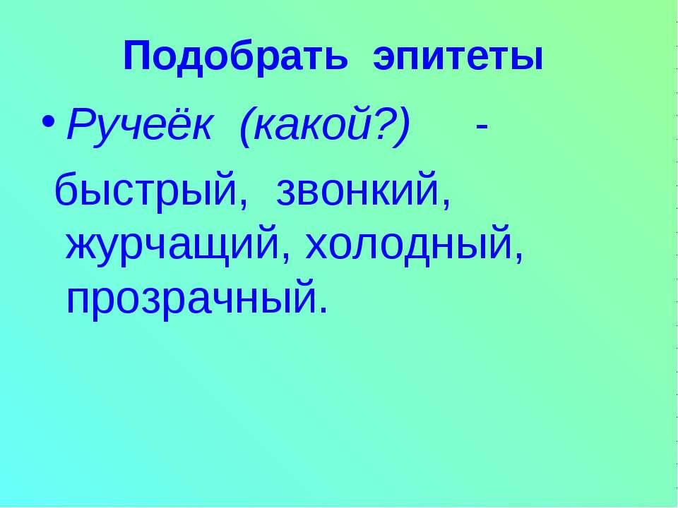Подобрать эпитеты Ручеёк (какой?) - быстрый, звонкий, журчащий, холодный, про...