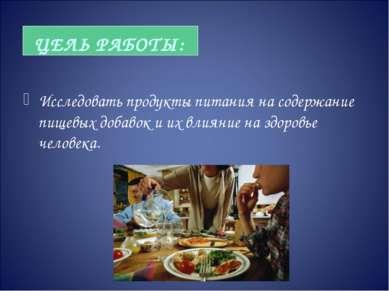 ЦЕЛЬ РАБОТЫ: Исследовать продукты питания на содержание пищевых добавок и их ...