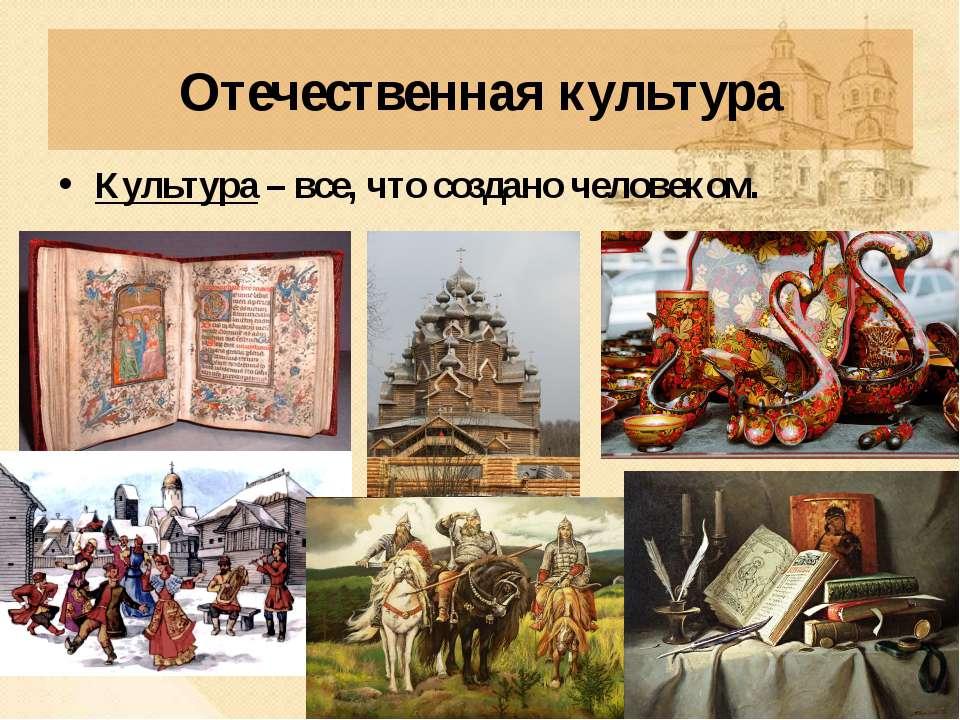 Отечественная культура Культура – все, что создано человеком.