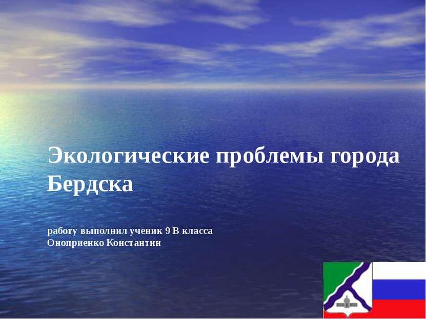 Экологические проблемы города Бердска работу выполнил ученик 9 В класса Онопр...
