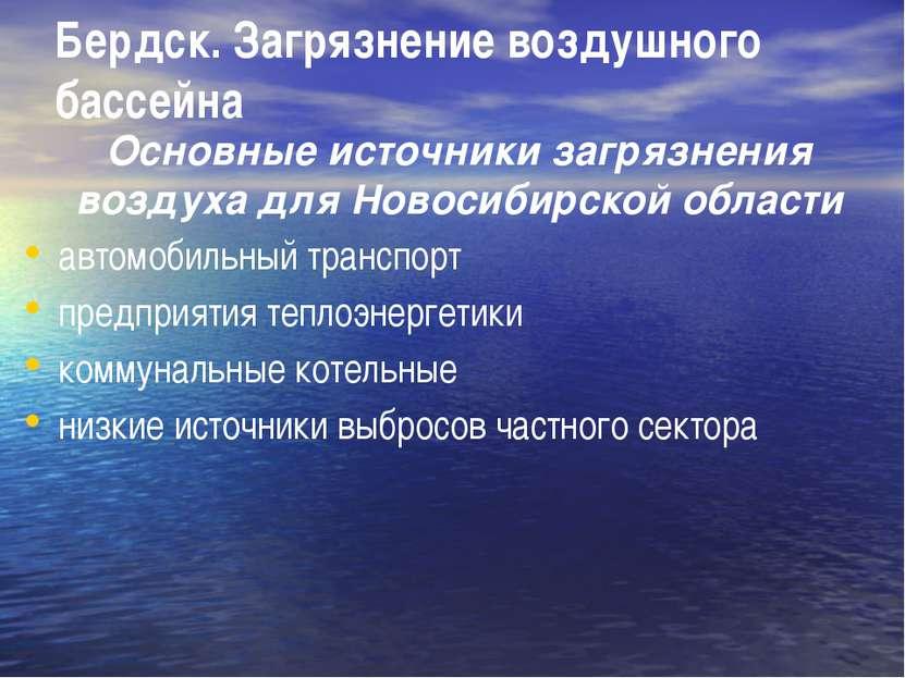 Бердск. Загрязнение воздушного бассейна Основные источники загрязнения воздух...