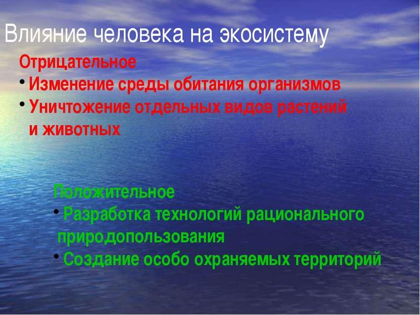 Влияние человека на экосистему Отрицательное Изменение среды обитания организ...