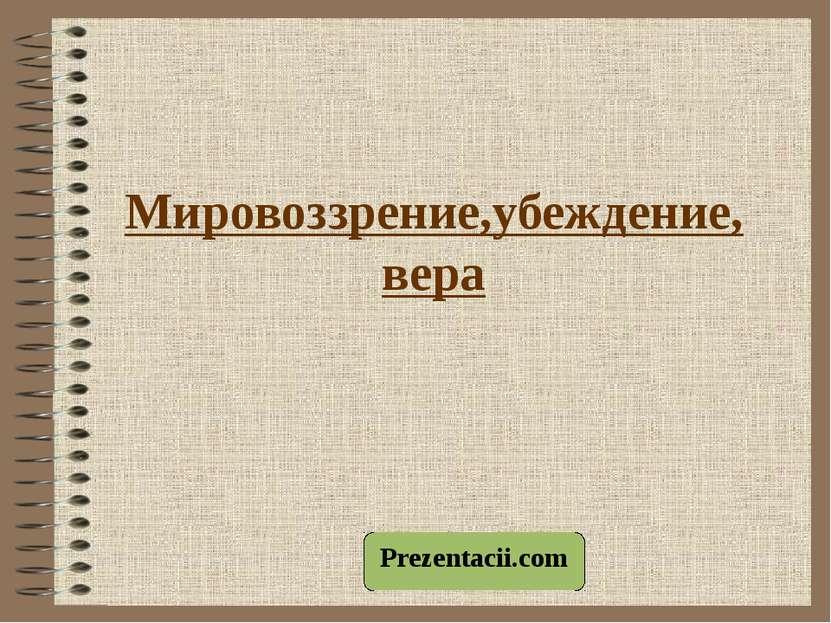 Мировоззрение,убеждение, вера Prezentacii.com