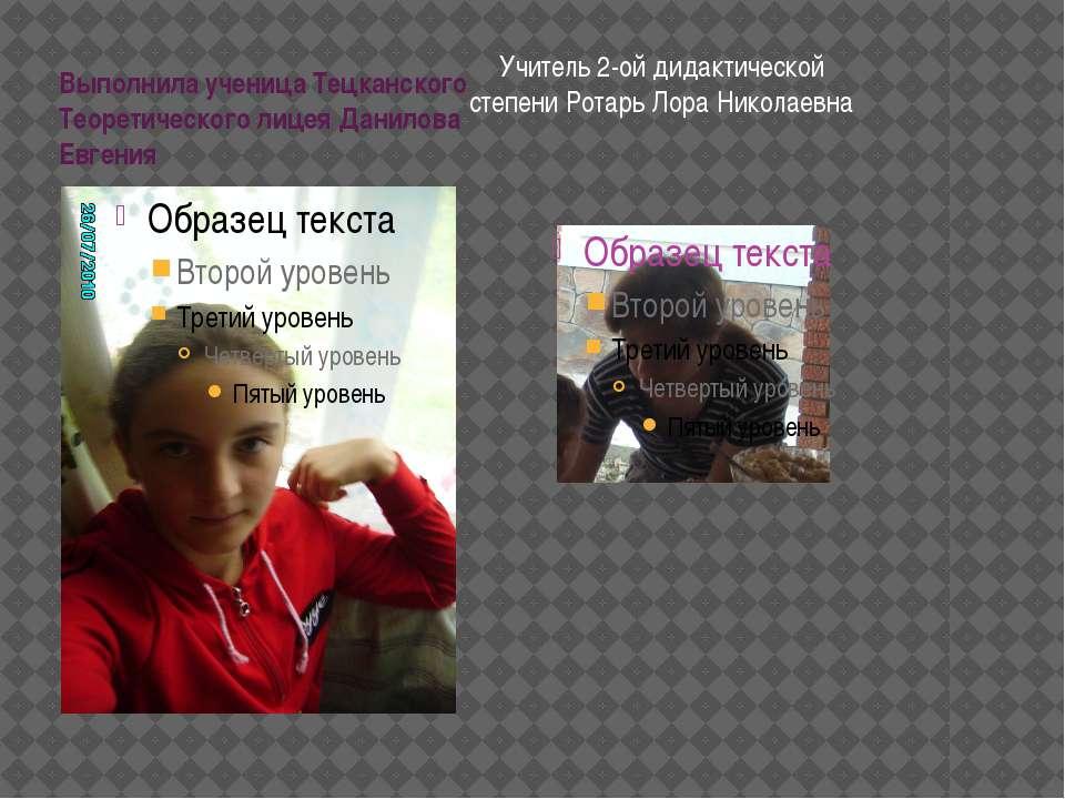 Выполнила ученица Тецканского Теоретического лицея Данилова Евгения Учитель 2...