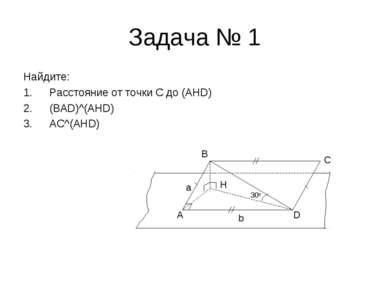 Задача № 1 Найдите: Расстояние от точки C до (AHD) (BAD)^(AHD) AC^(AHD) A D C...