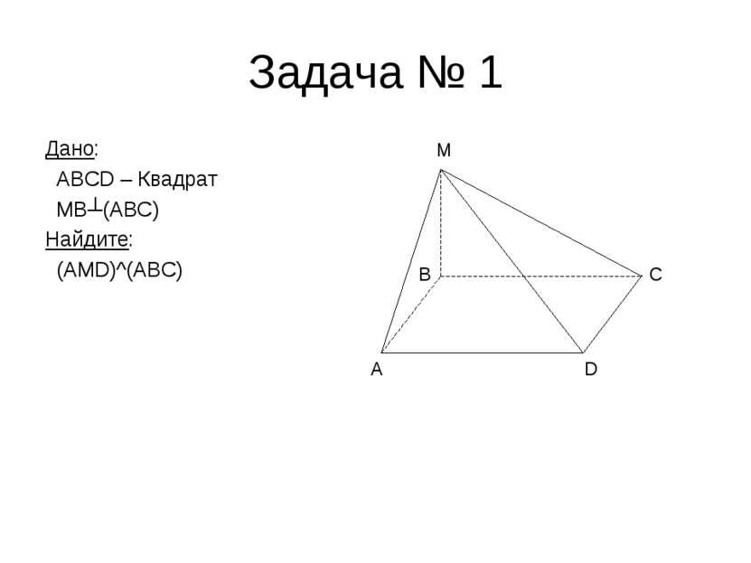 Задача № 1 Дано: ABCD – Квадрат MB┴(ABC) Найдите: (AMD)^(ABC) A D C M B