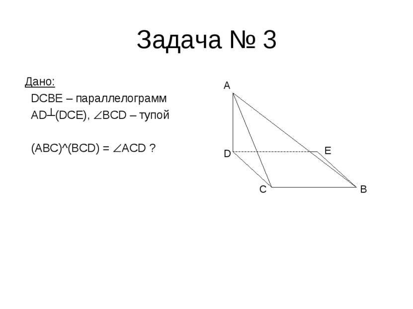 Задача № 3 Дано: DCBE – параллелограмм AD┴(DCE), BCD – тупой (ABC)^(BCD) = AC...