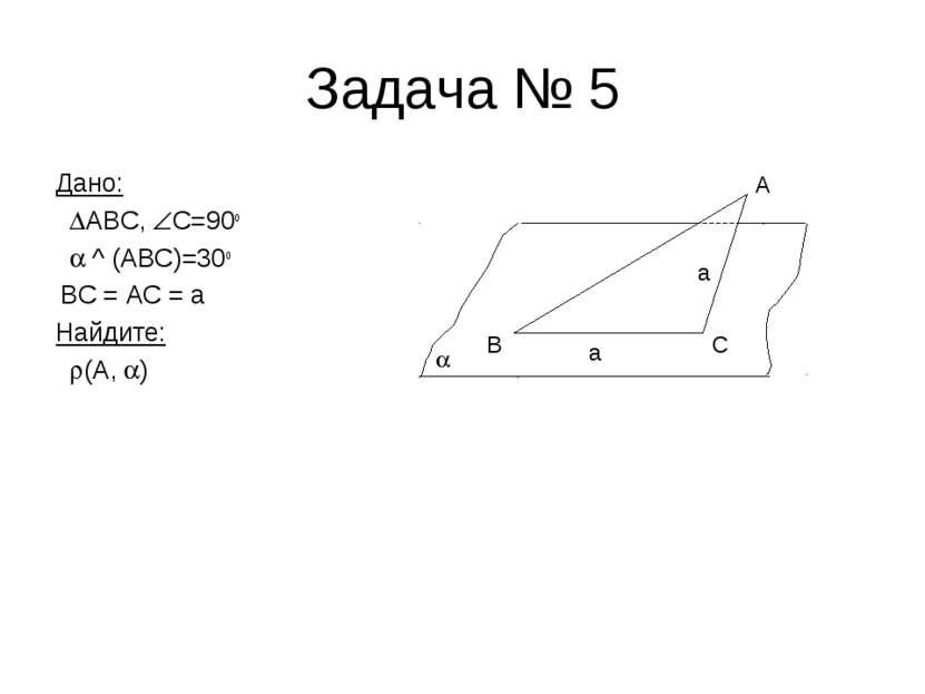 Задача № 5 Дано: ABC, C=90o ^ (ABC)=30o BC = AC = a Найдите: (А, ) B C A a a