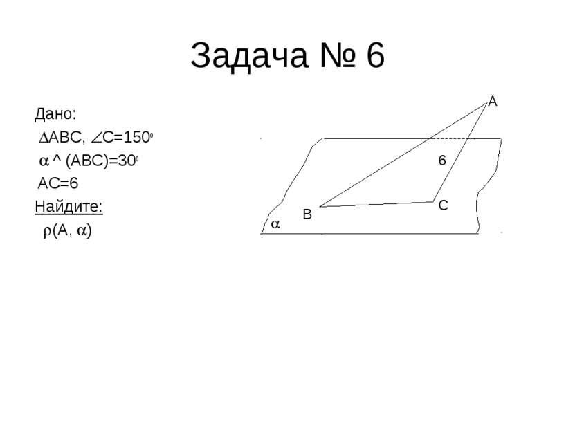 Задача № 6 Дано: ABC, C=150o ^ (ABC)=30o АС=6 Найдите: (А, ) B C A 6