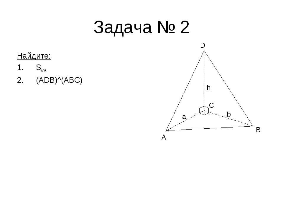 Задача № 2 Найдите: SADB (ADB)^(ABC) A B D h a C b