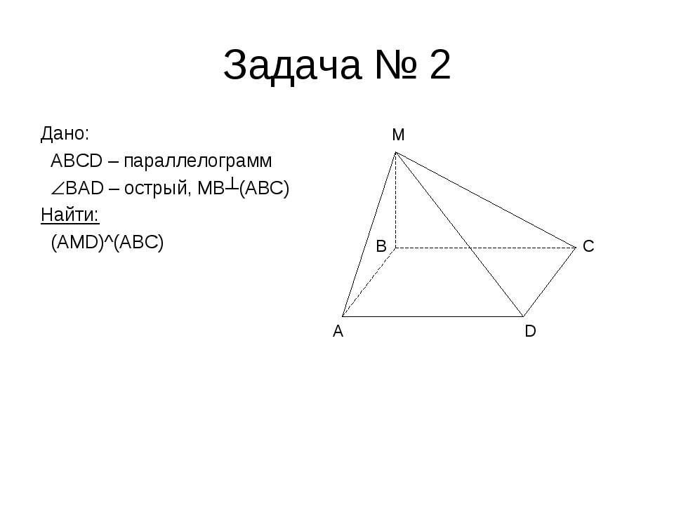 Задача № 2 Дано: ABCD – параллелограмм BAD – острый, MB┴(ABC) Найти: (AMD)^(A...