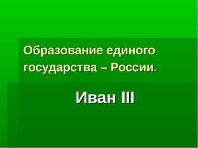Образование единого государства – России. Иван III