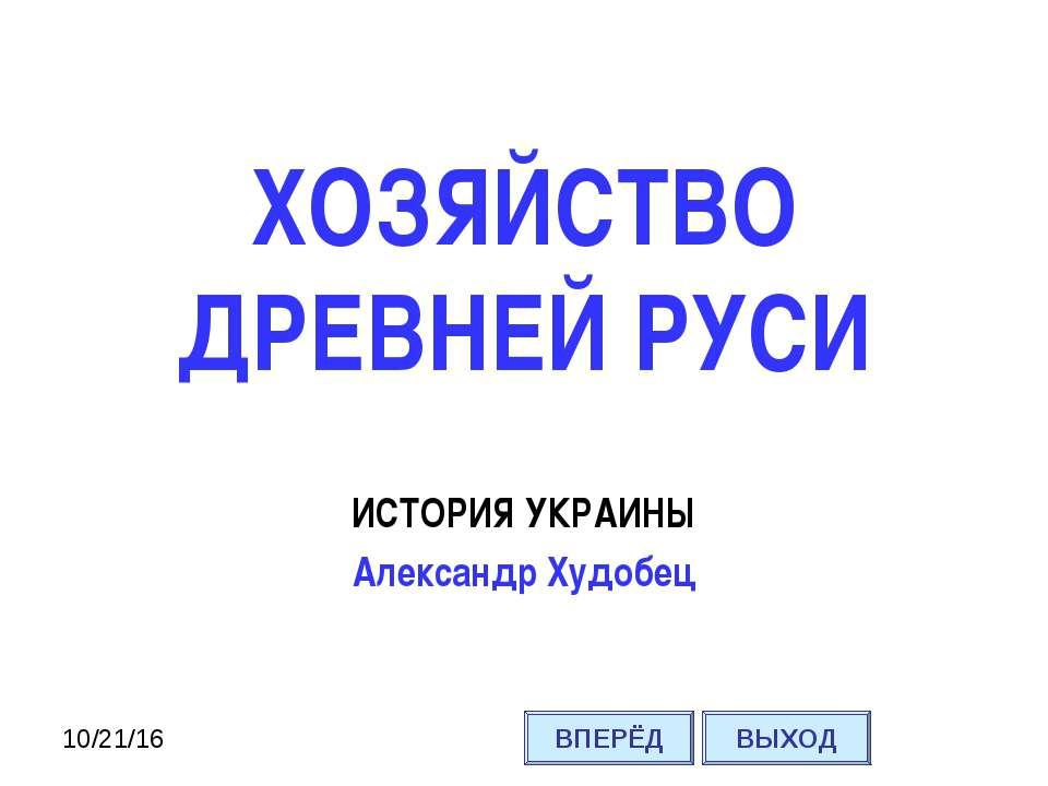 ИСТОРИЯ УКРАИНЫ Александр Худобец ХОЗЯЙСТВО ДРЕВНЕЙ РУСИ ВПЕРЁД ВЫХОД