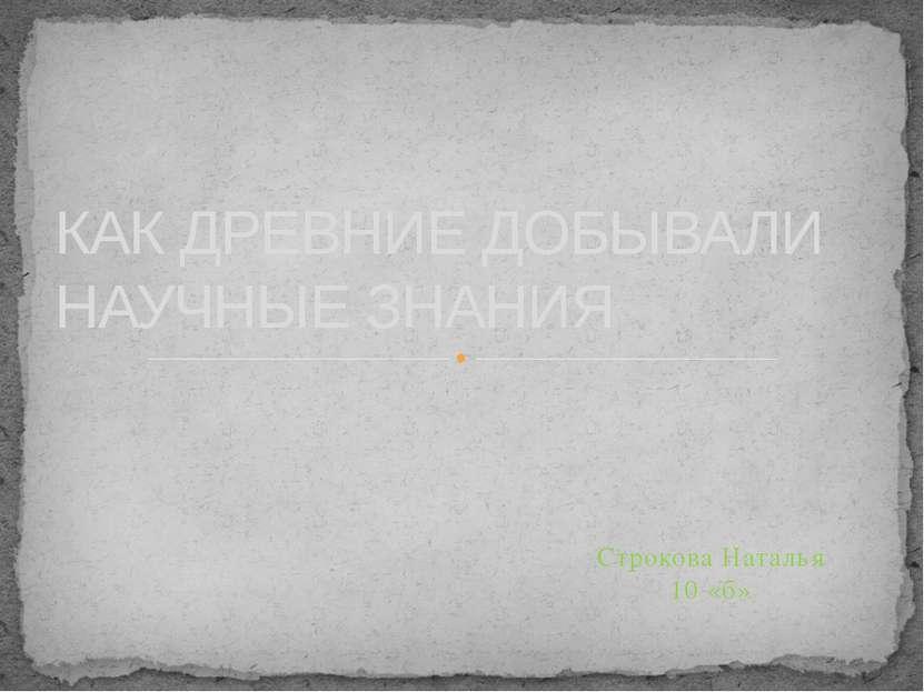 Строкова Наталья 10 «б» КАК ДРЕВНИЕ ДОБЫВАЛИ НАУЧНЫЕ ЗНАНИЯ