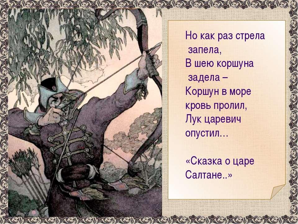 Но как раз стрела запела, В шею коршуна задела – Коршун в море кровь пролил, ...