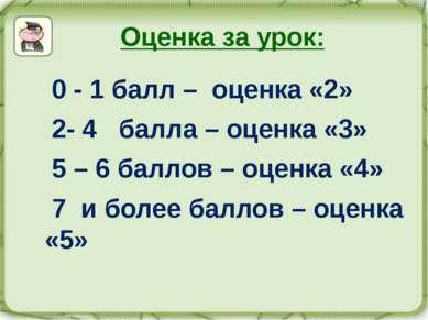 Оценка за урок: 0 - 1 балл – оценка «2» 2- 4 балла – оценка «3» 5 – 6 баллов ...