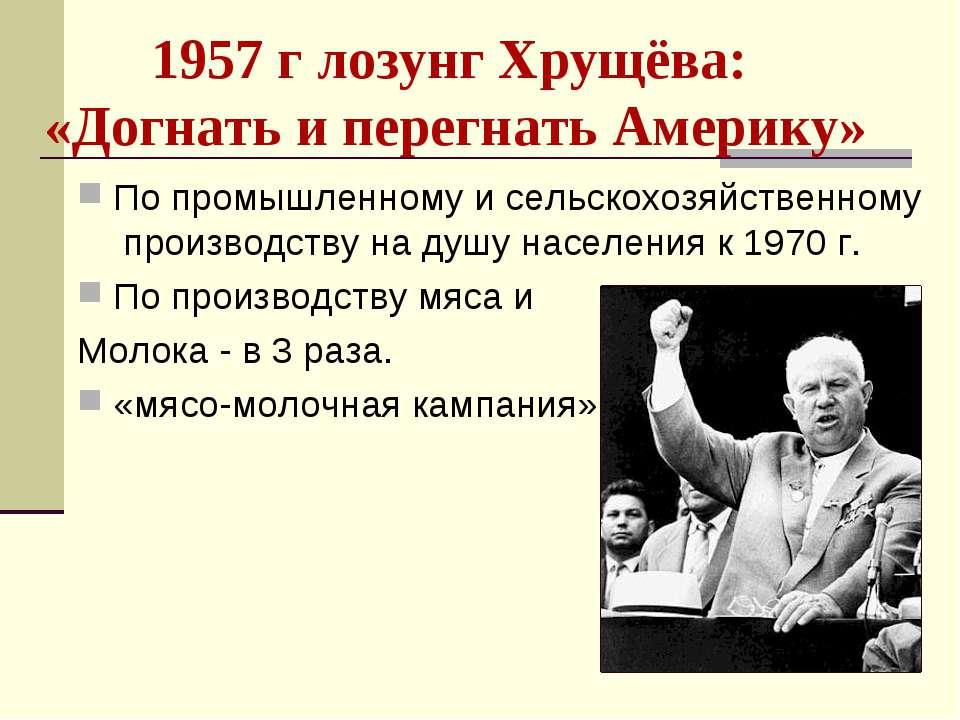 1957 г лозунг Хрущёва: «Догнать и перегнать Америку» По промышленному и сельс...