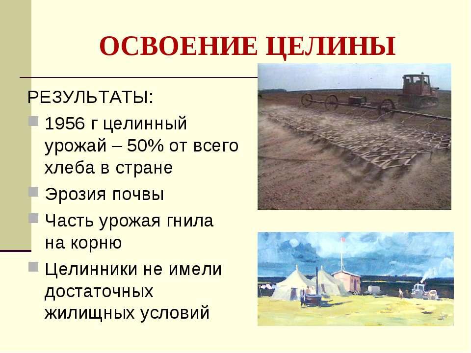 ОСВОЕНИЕ ЦЕЛИНЫ РЕЗУЛЬТАТЫ: 1956 г целинный урожай – 50% от всего хлеба в стр...