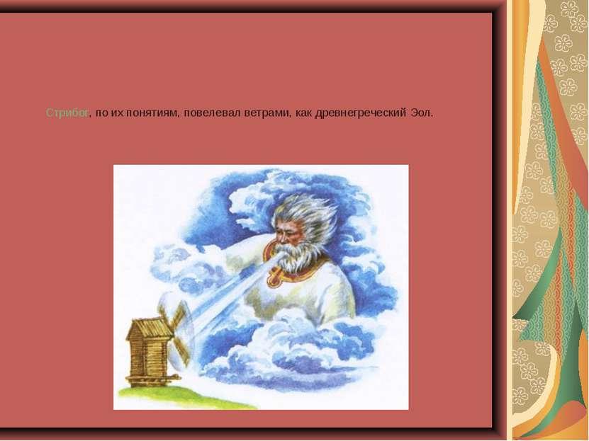 Стрибог, по их понятиям, повелевал ветрами, как древнегреческий Эол.