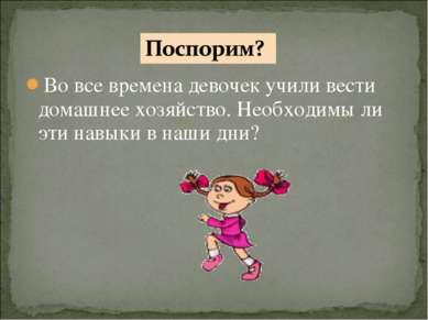 Во все времена девочек учили вести домашнее хозяйство. Необходимы ли эти навы...