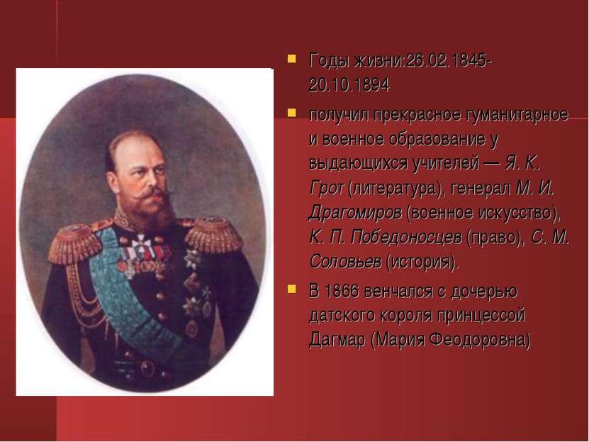Годы жизни:26.02.1845-20.10.1894 получил прекрасное гуманитарное и военное об...