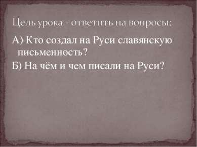 А) Кто создал на Руси славянскую письменность? Б) На чём и чем писали на Руси?