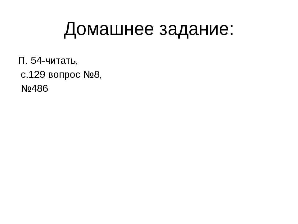 Домашнее задание: П. 54-читать, с.129 вопрос №8, №486