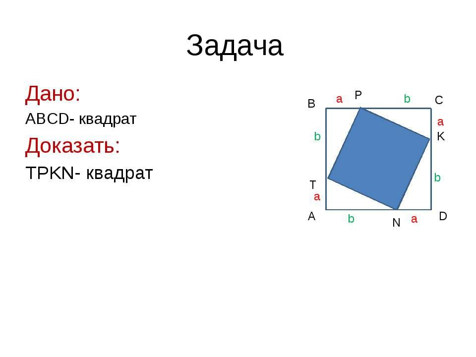 Задача Дано: ABCD- квадрат Доказать: TPKN- квадрат A B C D T P K N a a a a b ...